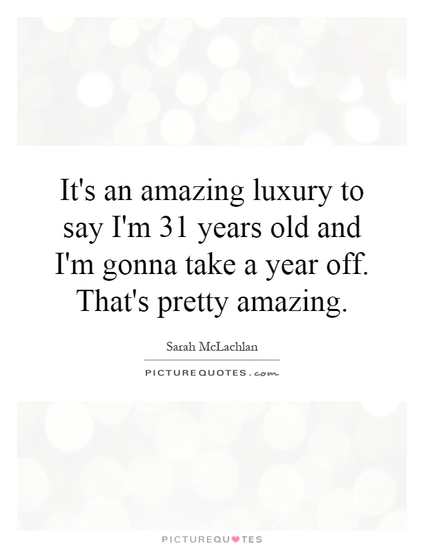 It's an amazing luxury to say I'm 31 years old and I'm gonna take a year off. That's pretty amazing Picture Quote #1