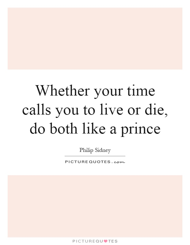 Whether your time calls you to live or die, do both like a prince Picture Quote #1
