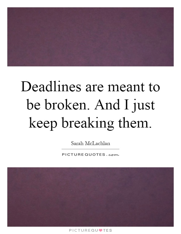 Deadlines are meant to be broken. And I just keep breaking them Picture Quote #1