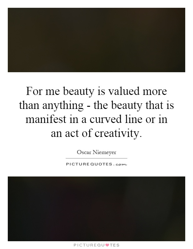 For me beauty is valued more than anything - the beauty that is manifest in a curved line or in an act of creativity Picture Quote #1