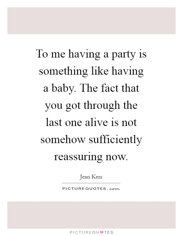 To me having a party is something like having a baby. The fact that you got through the last one alive is not somehow sufficiently reassuring now Picture Quote #1