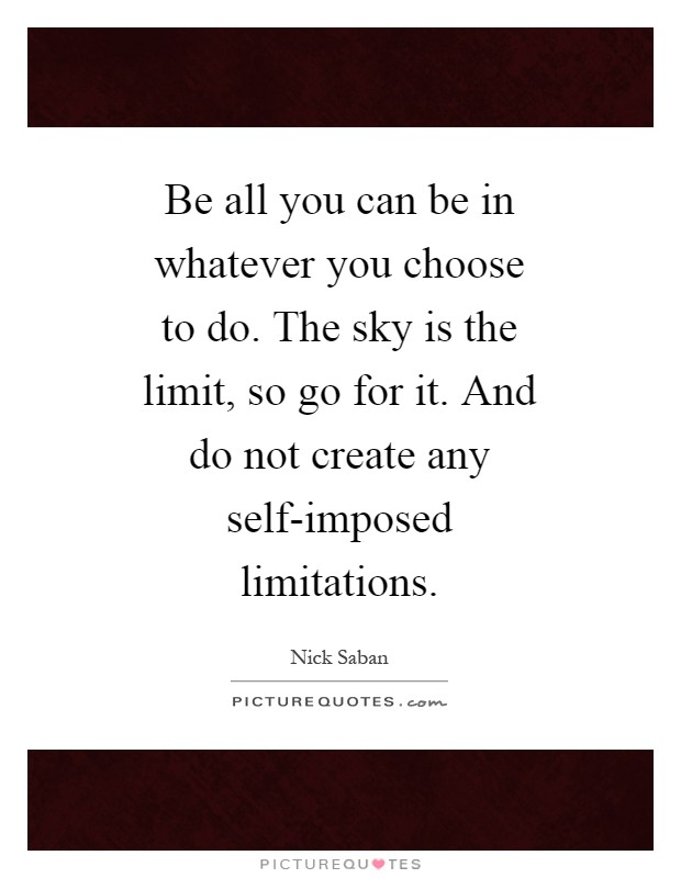 Be all you can be in whatever you choose to do. The sky is the limit, so go for it. And do not create any self-imposed limitations Picture Quote #1