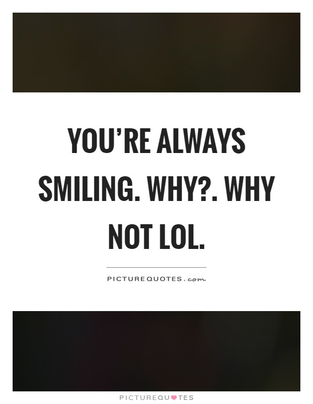 You're always smiling. Why?. Why not lol Picture Quote #1