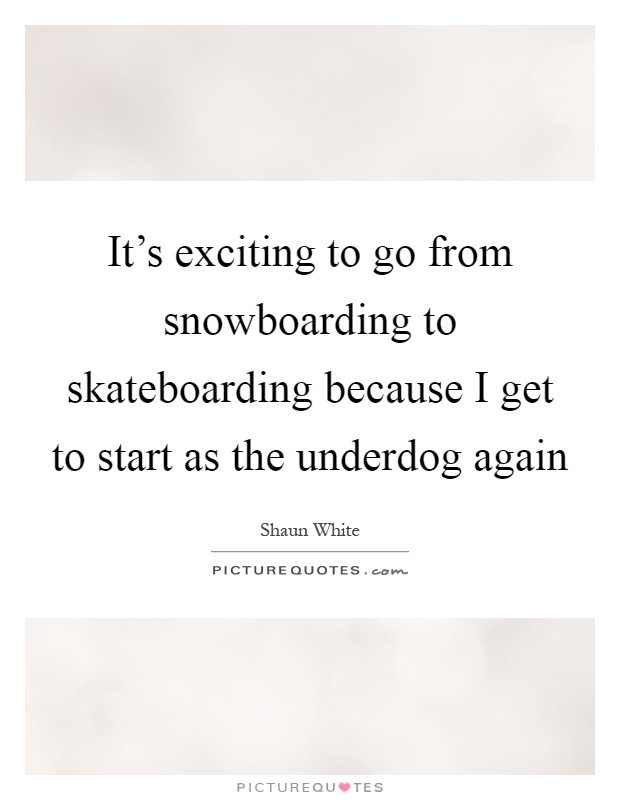 It's exciting to go from snowboarding to skateboarding because I get to start as the underdog again Picture Quote #1