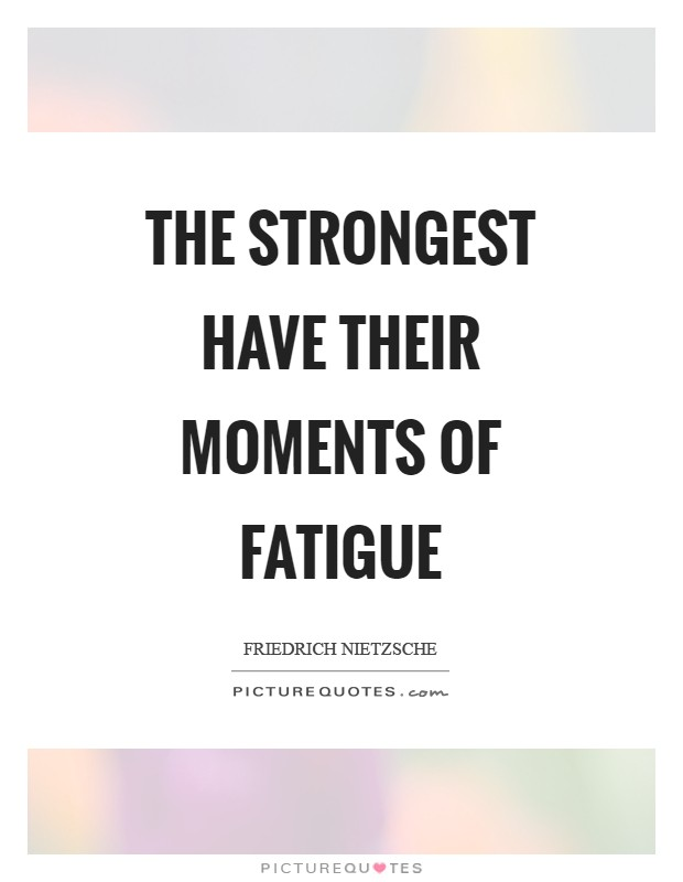 The strongest have their moments of fatigue Picture Quote #1