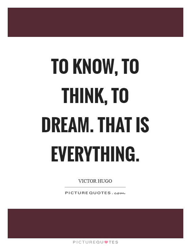 To know, to think, to dream. That is everything Picture Quote #1