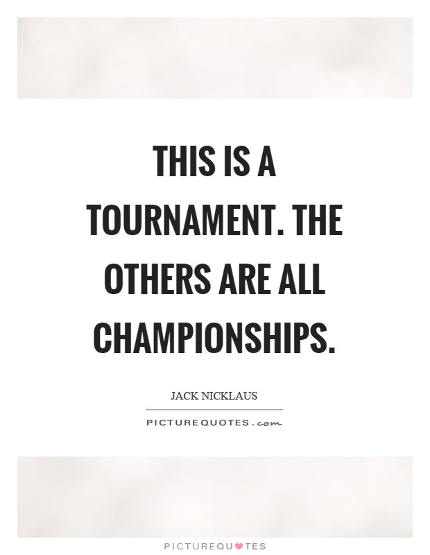 This is a tournament. The others are all championships Picture Quote #1