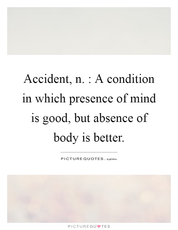 Body Present Mind Absent Quotes: Accident, N. : A Condition In Which Presence Of Mind Is