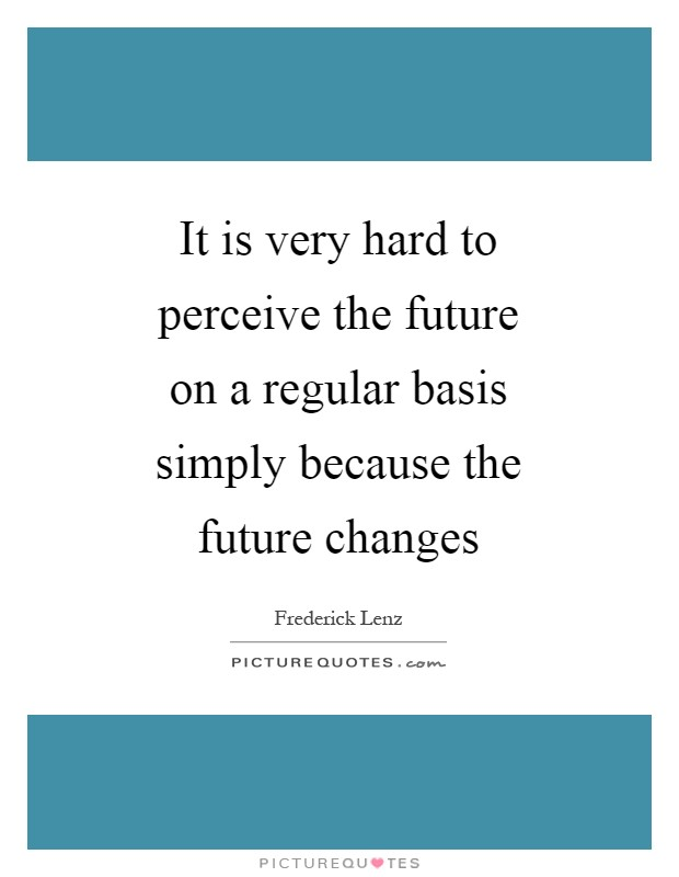 It is very hard to perceive the future on a regular basis simply because the future changes Picture Quote #1