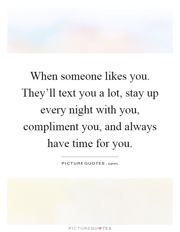 When someone likes you. They'll text you a lot, stay up every night with you, compliment you, and always have time for you Picture Quote #1