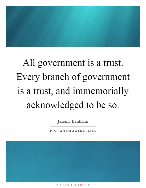All government is a trust. Every branch of government is a trust, and immemorially acknowledged to be so Picture Quote #1