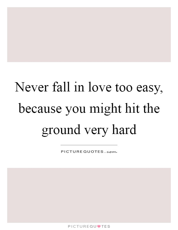 Never fall in love too easy, because you might hit the ground very hard Picture Quote #1