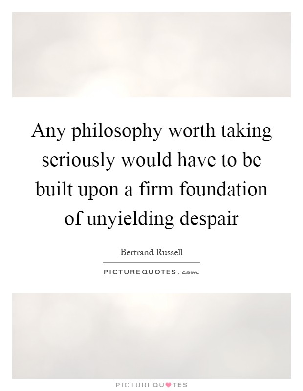 Any philosophy worth taking seriously would have to be built upon a firm foundation of unyielding despair Picture Quote #1