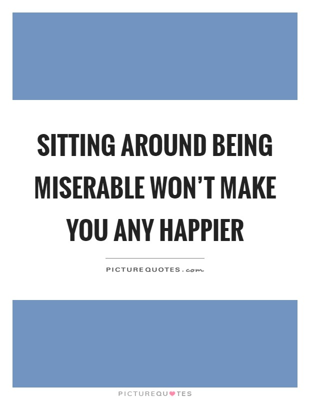Sitting around being miserable won't make you any happier Picture Quote #1