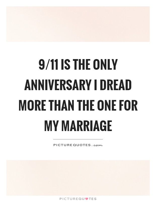 9/11 is the only anniversary I dread more than the one for my marriage Picture Quote #1