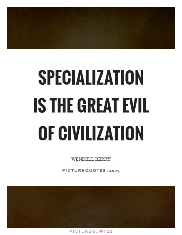 Specialization is the great evil of civilization Picture Quote #1