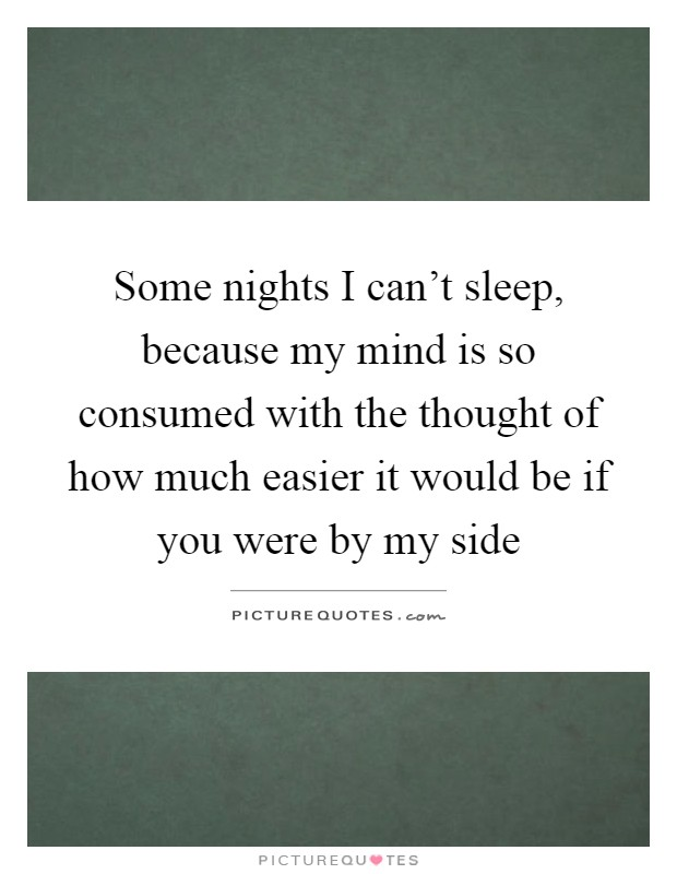 Some nights I can't sleep, because my mind is so consumed with the thought of how much easier it would be if you were by my side Picture Quote #1