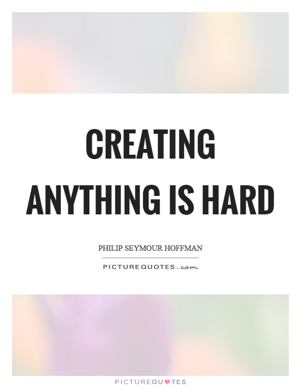 Creating anything is hard Picture Quote #1