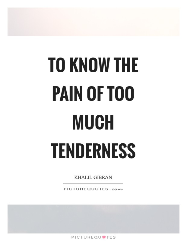 To know the pain of too much tenderness Picture Quote #1