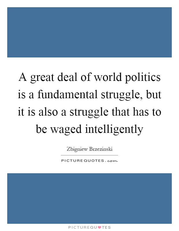 A great deal of world politics is a fundamental struggle, but it is also a struggle that has to be waged intelligently Picture Quote #1