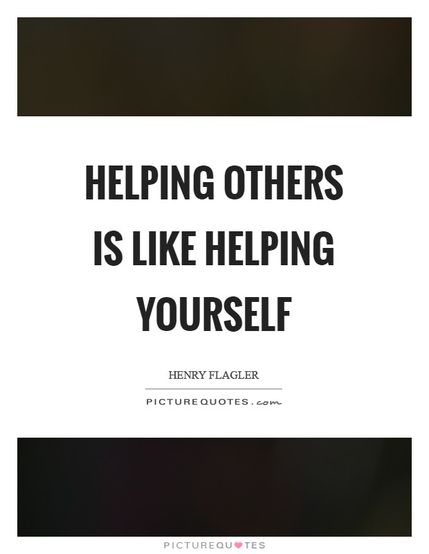 Helping others is like helping yourself Picture Quote #1