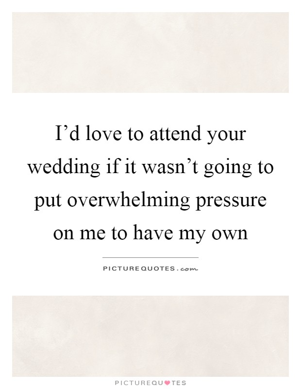 I'd love to attend your wedding if it wasn't going to put overwhelming pressure on me to have my own Picture Quote #1