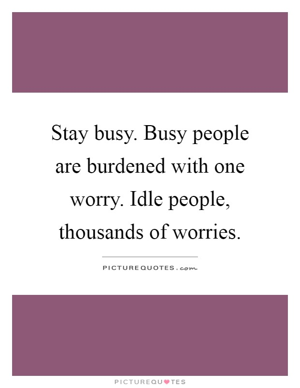 Stay busy. Busy people are burdened with one worry. Idle people, thousands of worries Picture Quote #1