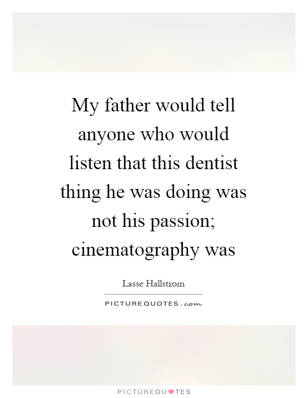My father would tell anyone who would listen that this dentist thing he was doing was not his passion; cinematography was Picture Quote #1