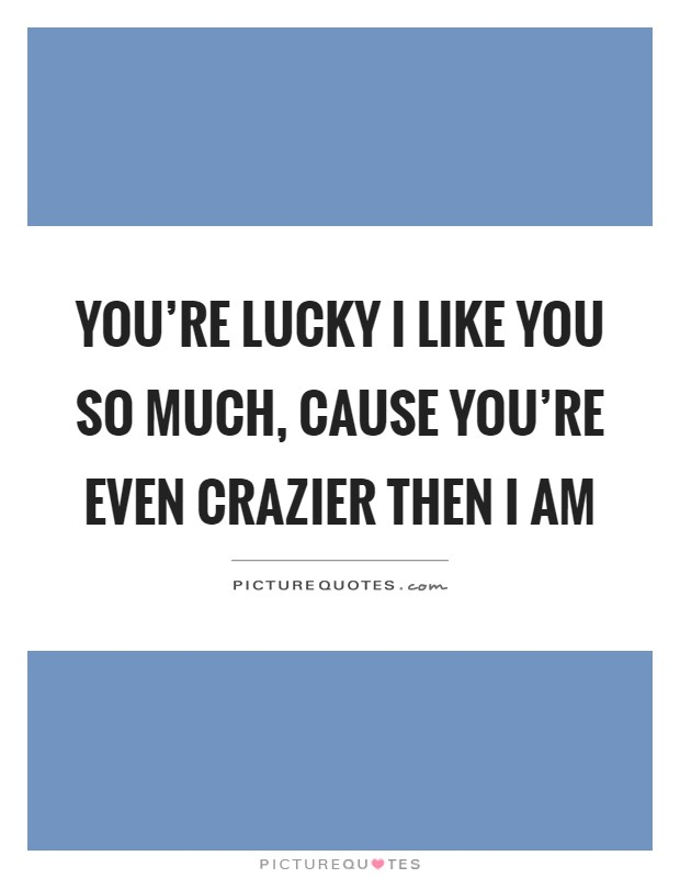 You're lucky I like you so much, cause you're even crazier then I am Picture Quote #1