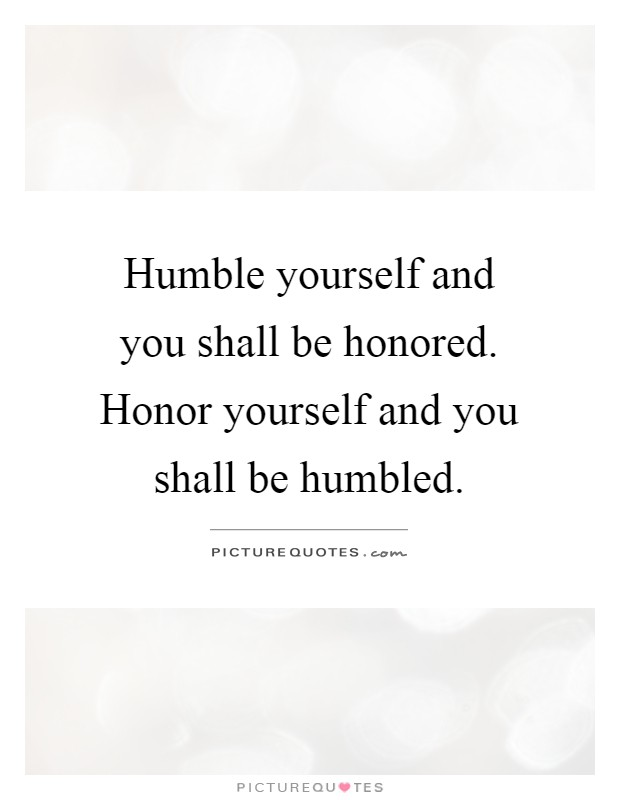 Humble yourself and you shall be honored. Honor yourself and you shall be humbled Picture Quote #1