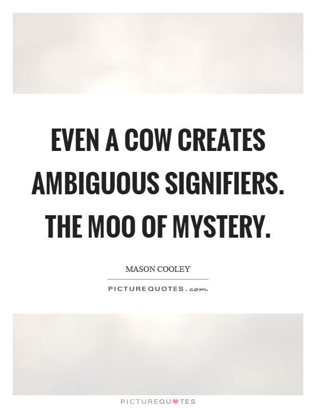 Even a cow creates ambiguous signifiers. The moo of mystery Picture Quote #1