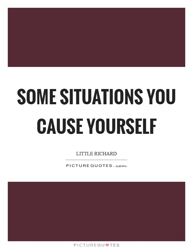 Some situations you cause yourself Picture Quote #1