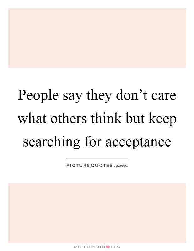 People say they don't care what others think but keep searching for acceptance Picture Quote #1