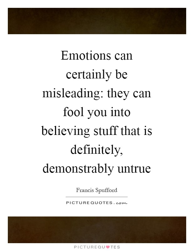 Emotions can certainly be misleading: they can fool you into believing stuff that is definitely, demonstrably untrue Picture Quote #1
