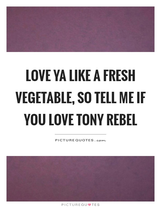Love ya like a fresh vegetable, so tell me if you love tony rebel Picture Quote #1