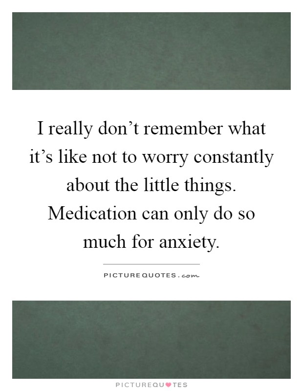 I really don't remember what it's like not to worry constantly about the little things. Medication can only do so much for anxiety Picture Quote #1