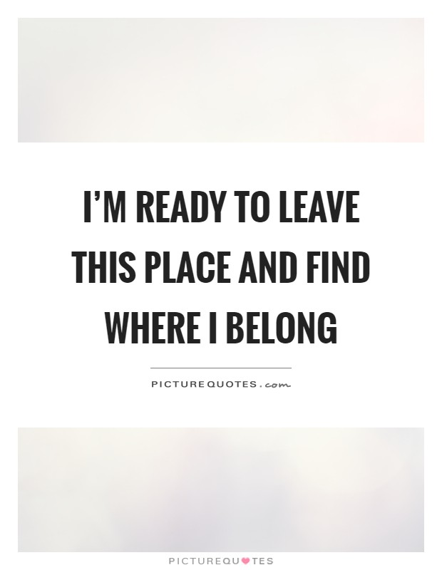 I'm ready to leave this place and find where I belong Picture Quote #1