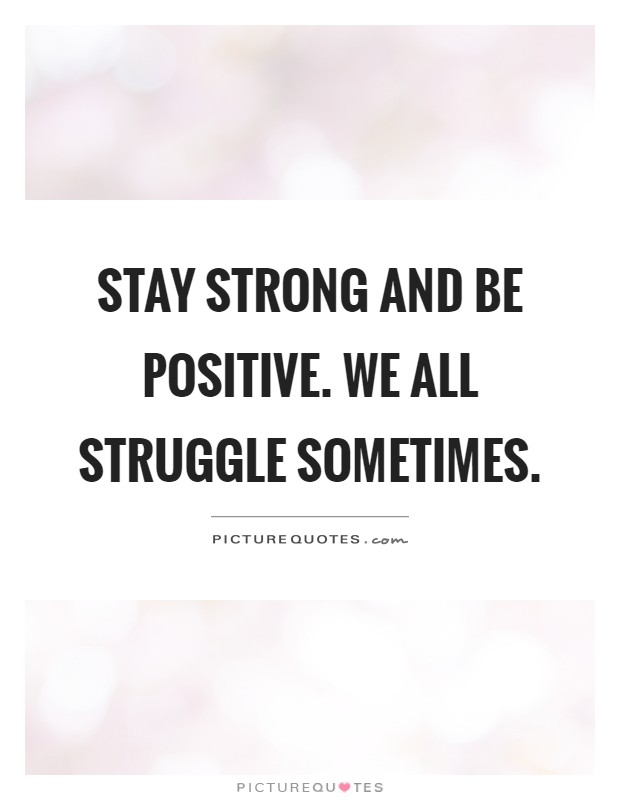 Stay strong and be positive. We all struggle sometimes Picture Quote #1