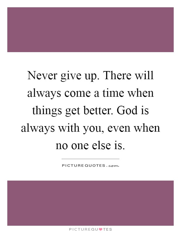 Never give up. There will always come a time when things get better. God is always with you, even when no one else is Picture Quote #1