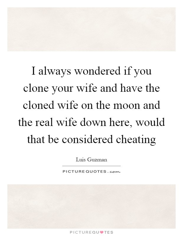 I always wondered if you clone your wife and have the cloned wife on the moon and the real wife down here, would that be considered cheating Picture Quote #1