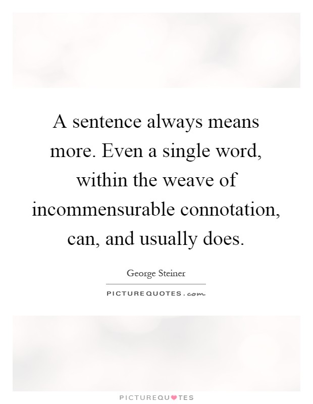 A sentence always means more. Even a single word, within the weave of incommensurable connotation, can, and usually does Picture Quote #1