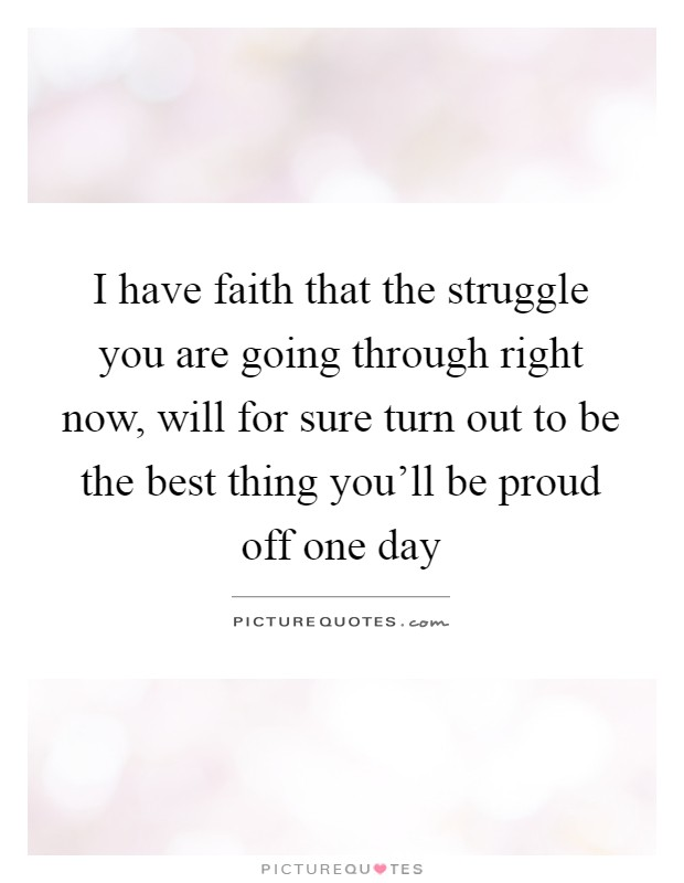 I have faith that the struggle you are going through right now, will for sure turn out to be the best thing you'll be proud off one day Picture Quote #1