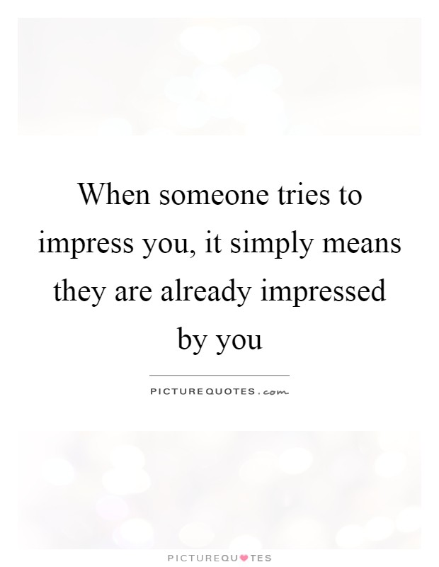When someone tries to impress you, it simply means they are already impressed by you Picture Quote #1