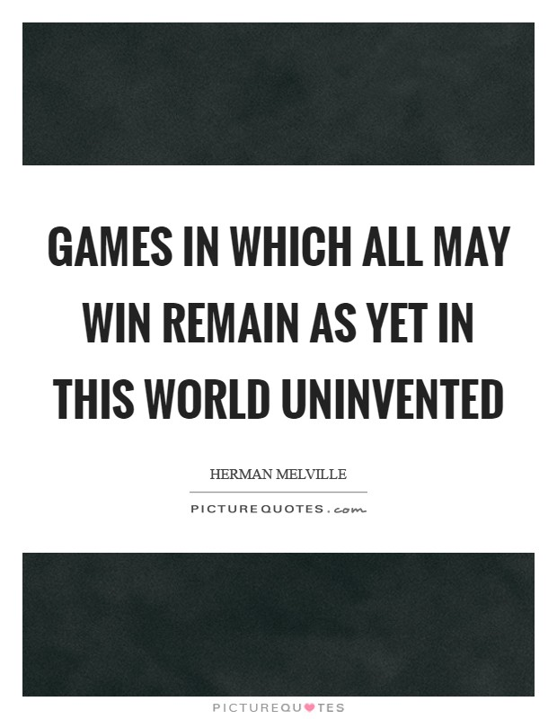 Games in which all may win remain as yet in this world uninvented Picture Quote #1