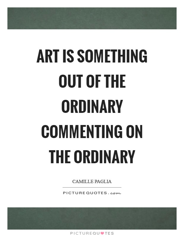 Art is something out of the ordinary commenting on the ordinary Picture Quote #1