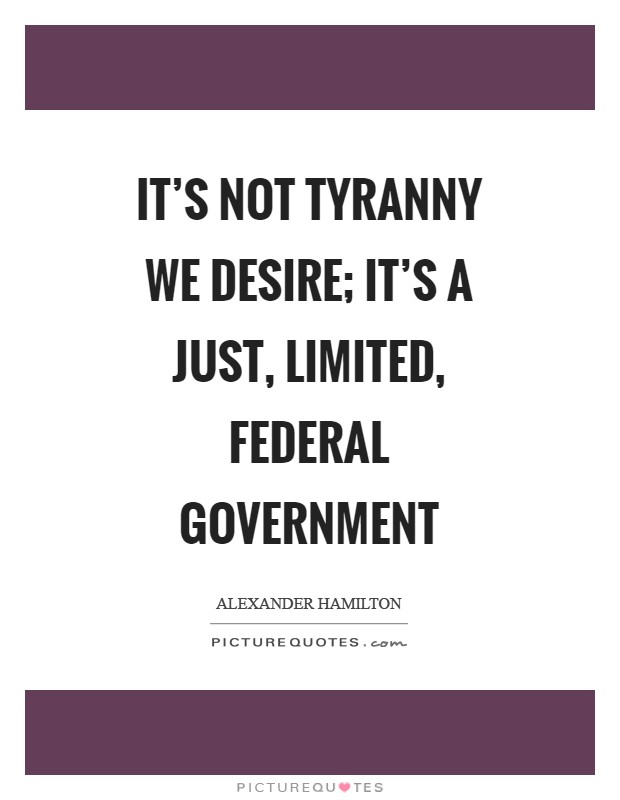 It's not tyranny we desire; it's a just, limited, federal government Picture Quote #1