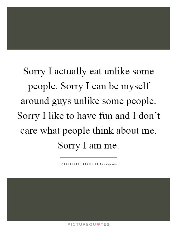 Sorry I actually eat unlike some people. Sorry I can be myself around guys unlike some people. Sorry I like to have fun and I don't care what people think about me. Sorry I am me Picture Quote #1