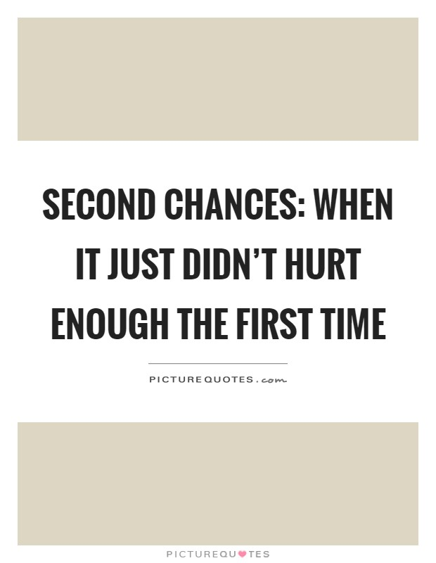 Second chances: When it just didn't hurt enough the first time Picture Quote #1