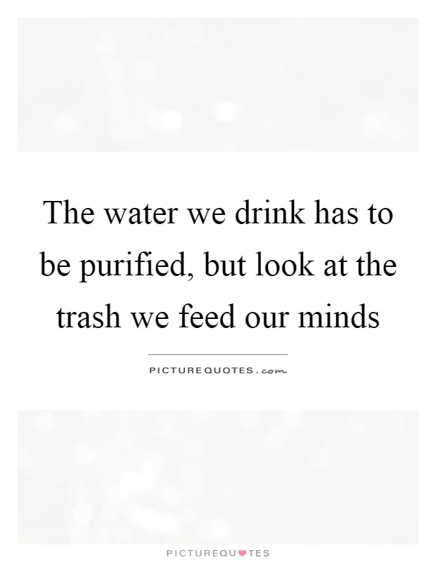 The water we drink has to be purified, but look at the trash we feed our minds Picture Quote #1