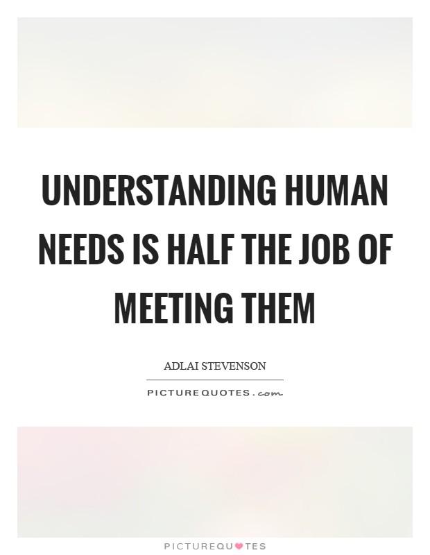 Understanding human needs is half the job of meeting them Picture Quote #1